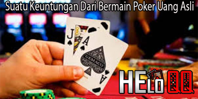 Suatu Keuntungan Dari Bermain Poker Uang Asli