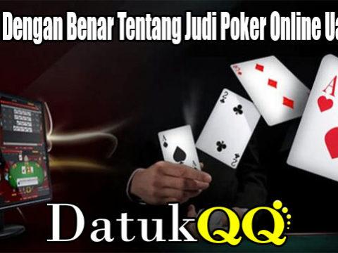 Ketahui Dengan Benar Tentang Judi Poker Online Uang Asli